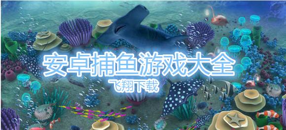 安卓捕鱼游戏大全_捕鱼游戏下载_手机捕鱼游戏精选
