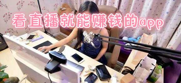 看一小时直播赚8元_看直播赚钱软件排行_直播挂机赚钱
