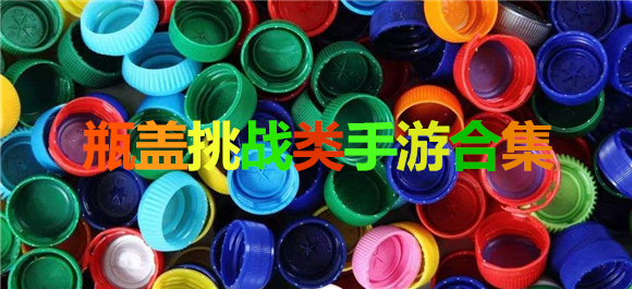 瓶盖挑战手游下载_有哪些好玩的瓶盖挑战类手游