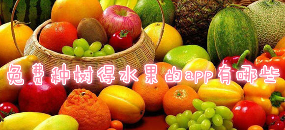 所有种果树领水果的软件_最新免费种水果app免费送到家