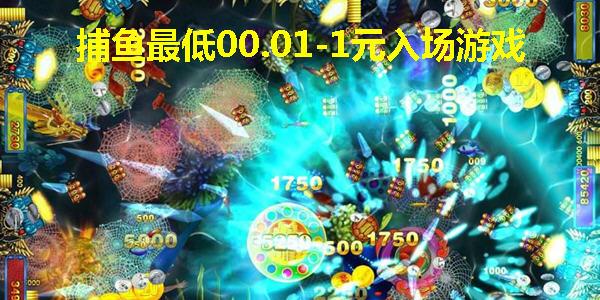 捕鱼最低00.01元入场_捕鱼最低00.01-1元正规游戏