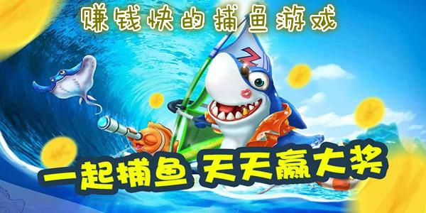 赚钱快的捕鱼游戏下载_赚钱超快的捕鱼手游