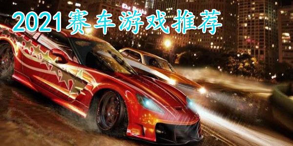 2021赛车游戏推荐_2021赛车游戏排行榜