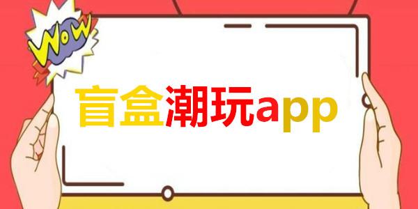 盲盒潮玩app_潮玩盲盒app在哪里下载_潮玩盲盒app推荐