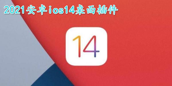 安卓ios14桌面插件_仿苹果ios14全套软件