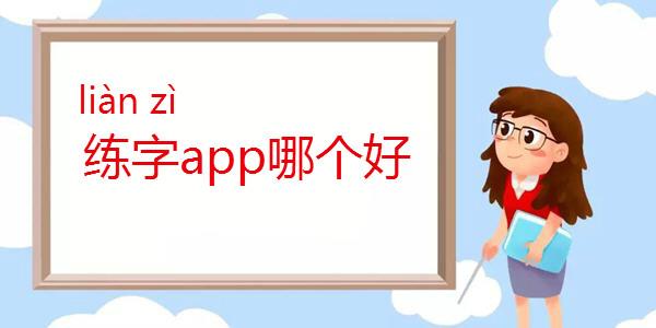 练字app哪个好_免费练字app推荐_推荐比较好的练字app