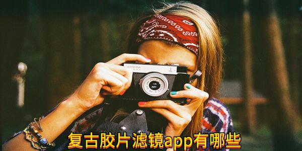 复古胶片滤镜app有哪些_复古胶片滤镜app免费_复古胶片相机app免费下载